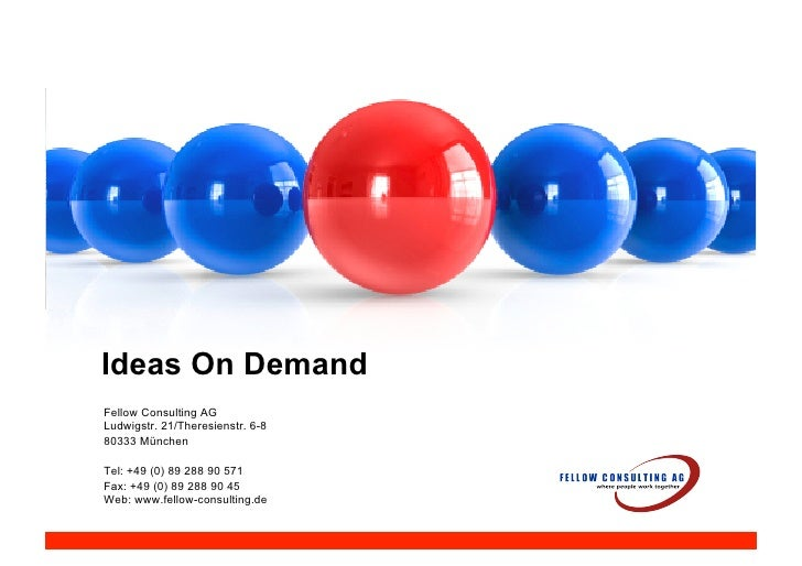 Ideas On Demand Fellow Consulting AG Ludwigstr. 21/Theresienstr. 6-8 80333 München  Tel: +49 (0) 89 288 90 571 Fax: +49 (0...