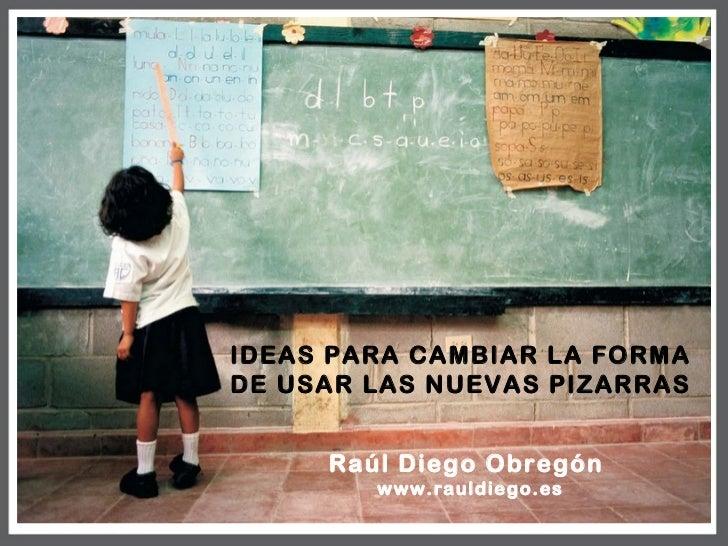 IDEAS PARA CAMBIAR  LA FORMA DE USARLAS NUEVAS PIZARRAS    Raúl Diego Obregón       www.rauldiego.es
