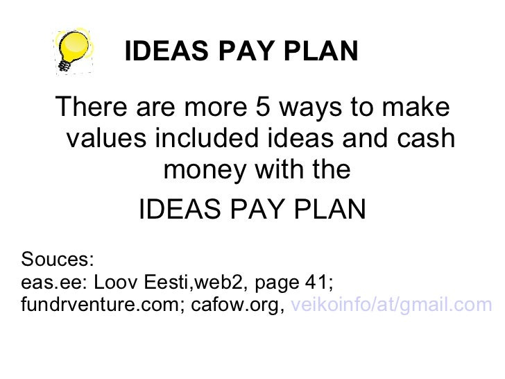 IDEAS PAY PLAN <ul><li>There are more 5 ways to make values included ideas and cash money with the  </li></ul><ul><li>IDEA...