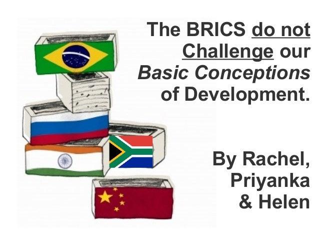 The BRICS do not     Challenge ourBasic Conceptions  of Development.       By Rachel,        Priyanka         & Helen