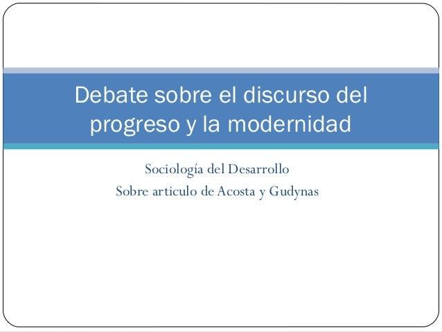 Sociología del DesarrolloSobre articulo de Acosta y GudynasDebate sobre el discurso delprogreso y la modernidad
