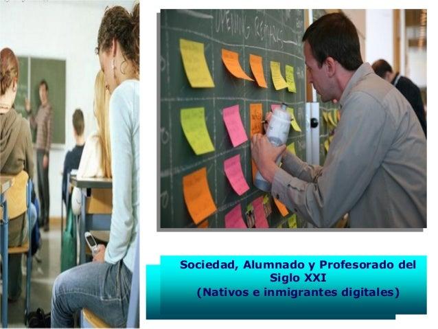 Sociedad, Alumnado y Profesorado delSiglo XXI(Nativos e inmigrantes digitales)