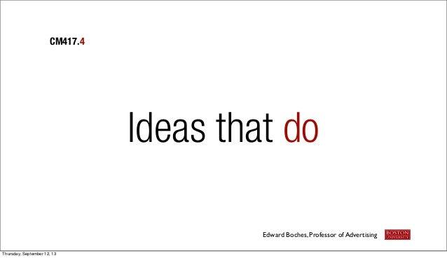Ideas that do CM417.4 Edward Boches, Professor of Advertising Thursday, September 12, 13