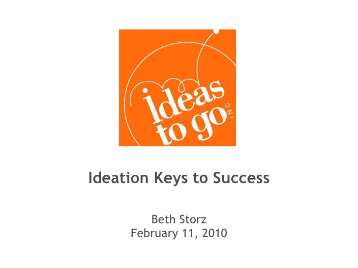 Ideation Keys to Success Beth Storz February 11, 2010