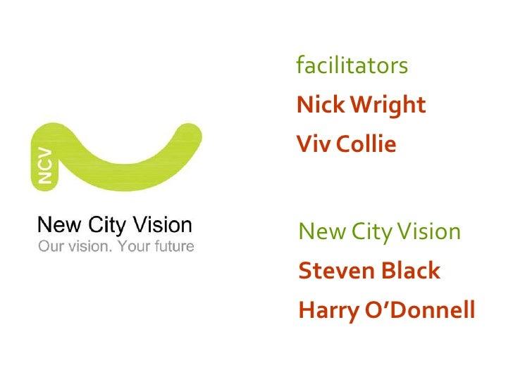 facilitators<br />Nick Wright<br />Viv Collie <br />New City Vision<br />Steven Black <br />Harry O'Donnell<br />