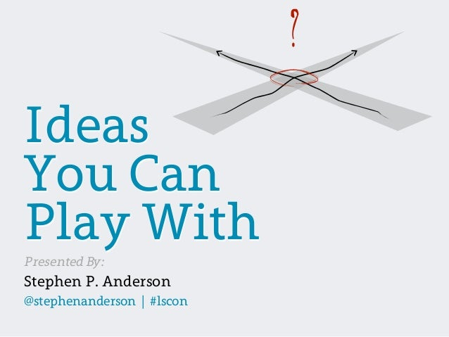?IdeasYou CanPlay WithPresented By:Stephen P. Anderson@stephenanderson | #lscon