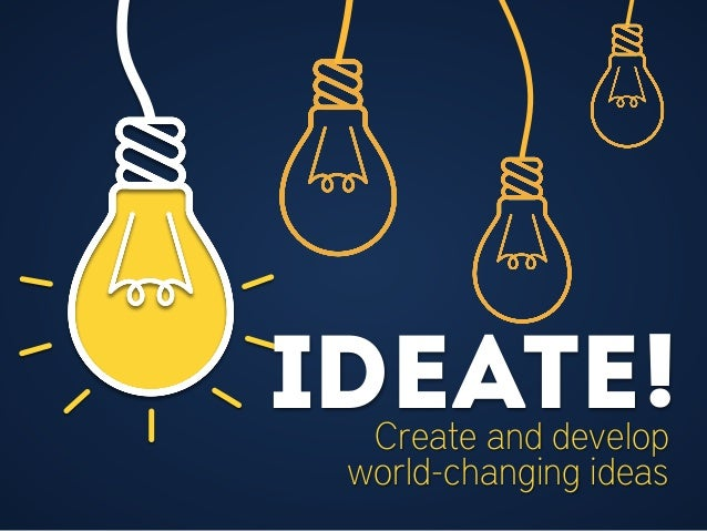 Ideate! Create and Develop World-Changing Ideas: http://www.slideshare.net/ohmgrrl/ideate-32240434
