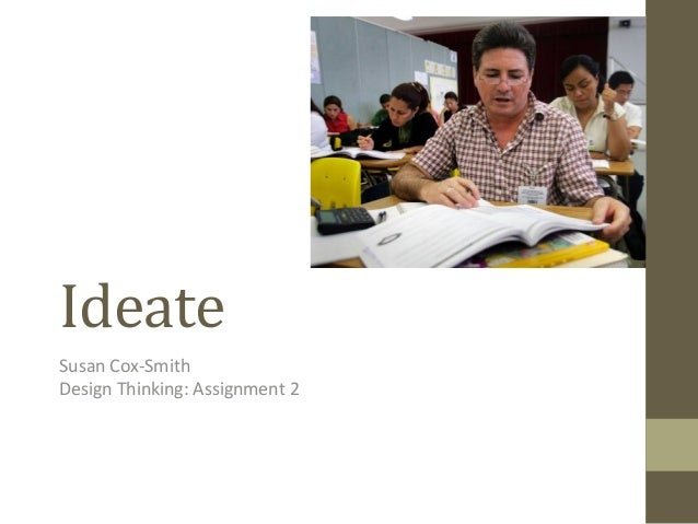 Ideate	    Susan	   Cox-­‐Smith	    Design	   Thinking:	   Assignment	   2