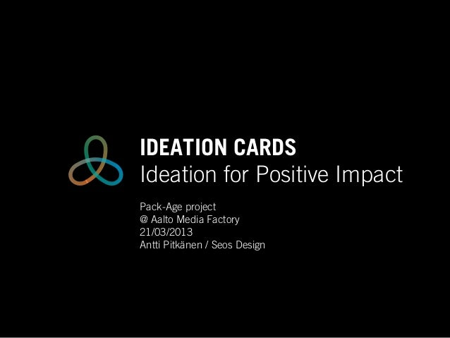 IDEATION CARDSIdeation for Positive ImpactPack-Age project@ Aalto Media Factory21/03/2013Antti Pitkänen / Seos Design