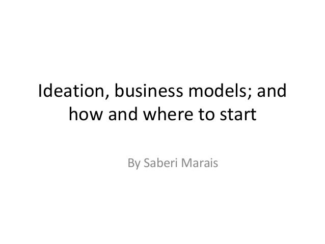 Ideation, business models; and how and where to start