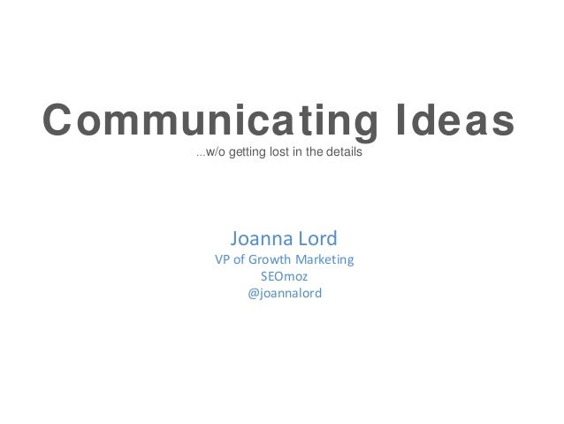 Communicating Ideas      …w/o   getting lost in the details             Joanna Lord        VP of Growth Marketing         ...
