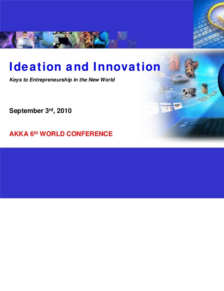 Ideation and InnovationKeys to Entrepreneurship in the New WorldSeptember 3rd, 2010AKKA 6th WORLD CONFERENCE              ...
