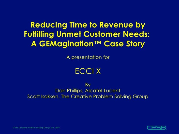 Reducing Time to Revenue by Fulfilling Unmet Customer Needs:  A GEMagination™ Case Story A presentation for ECCI X By Dan ...