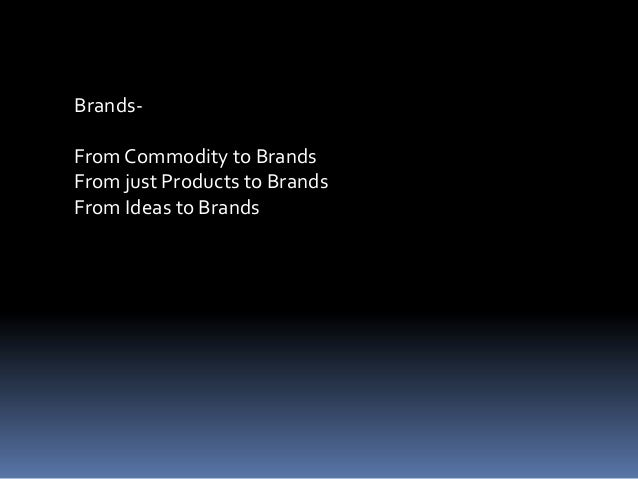 Brands-FromCommodity to BrandsFrom just Products to BrandsFrom Ideas to Brands