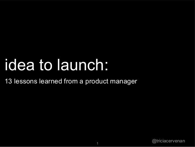 @triciacervenan1idea to launch:13 lessons learned from a product manager