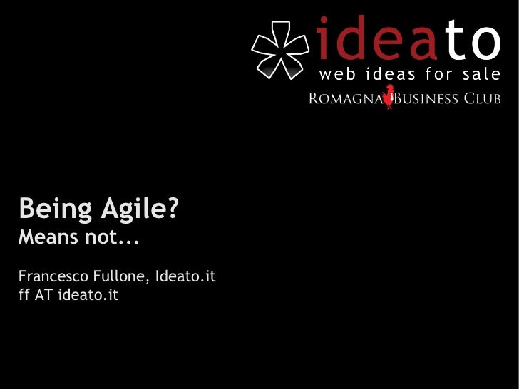 Being Agile? Means not... Francesco Fullone, Ideato.it ff AT ideato.it