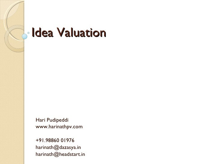 Idea Valuation Hari Pudipeddi www.harinathpv.com +91.98860 01976 [email_address] harinath@headstart.in