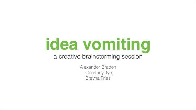 idea vomiting a creative brainstorming session Alexander Braden Courtney Tye Breyna Fries
