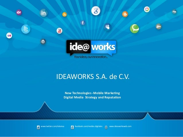 www.twitter.com/rokensa facebook.com/medios.digitales www.ideaworksweb.com New Technologies -Mobile Marketing Digital Medi...