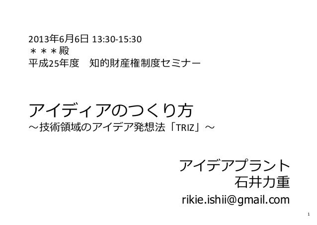 2013年6⽉6⽇ 13:30‐15:30***殿平成25年度 知的財産権制度セミナーアイディアのつくり⽅〜技術領域のアイデア発想法「TRIZ」〜アイデアプラント⽯井⼒重rikie.ishii@gmail.com1