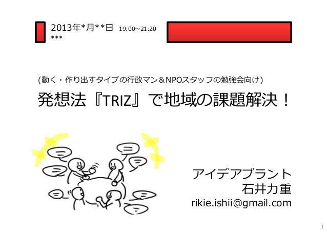 発想法『TRIZ』で地域の課題解決! 2013年*⽉**⽇ 19:00〜21:20 *** アイデアプラント ⽯井⼒重 rikie.ishii@gmail.com (動く・作り出すタイプの⾏政マン&NPOスタッフの勉強会向け) 1