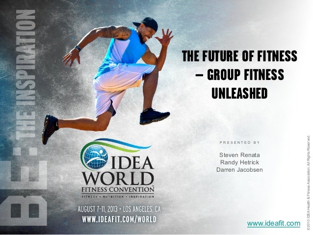 P R E S E N T E D B Y ©2013IDEAHealth&FitnessAssociation.AllRightsReserved. www.ideafit.com THE FUTURE OF FITNESS – GROUP ...