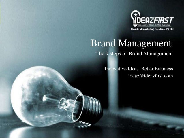 Brand ManagementThe 9 steps of Brand ManagementInnovative Ideas. Better BusinessIdeaz@ideazfirst.com