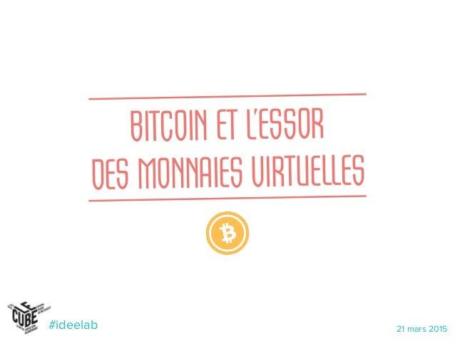 BITCOIN ET L'ESSOR  DES MONNAIES VIRTUELLES 21 mars 2015#ideelab