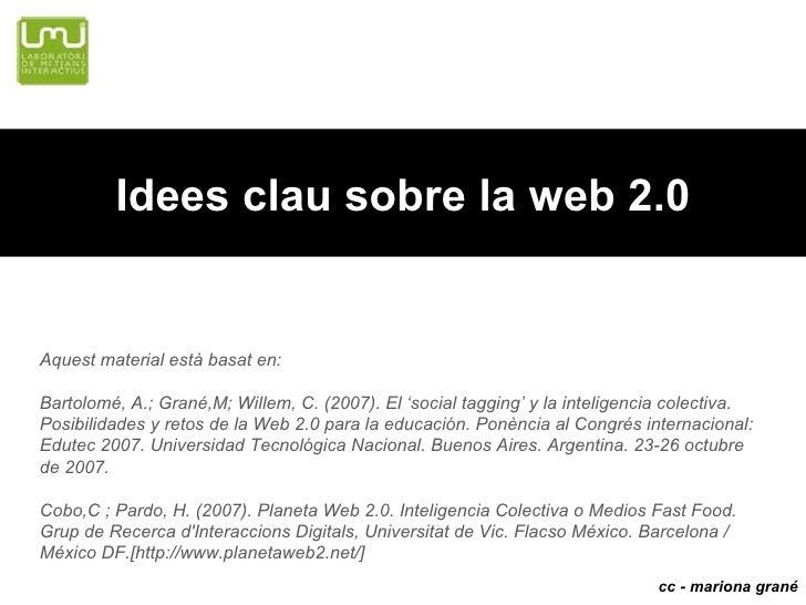 Idees clau sobre la web 2.0 cc - mariona gran é Aquest material est à basat en: Bartolom é , A.; Gran é ,M; Willem, C. (20...