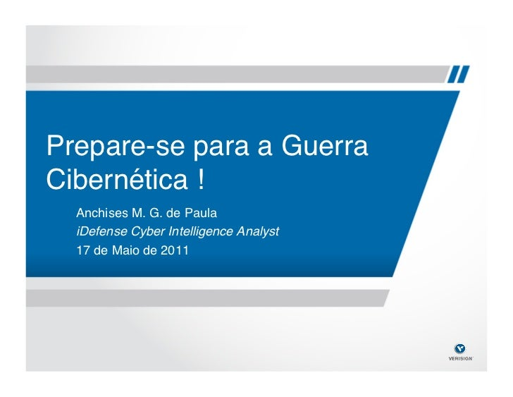 Prepare-se para a GuerraCibernética !!  Anchises M. G. de Paula!  iDefense Cyber Intelligence Analyst!  17 de Maio de 2011!