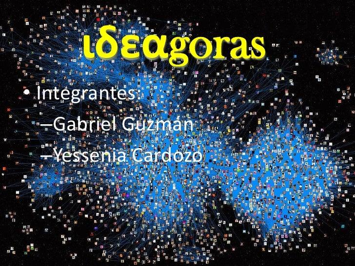 ιδεαgoras • Integrantes:    –Gabriel Guzmán    –Yessenia Cardozo