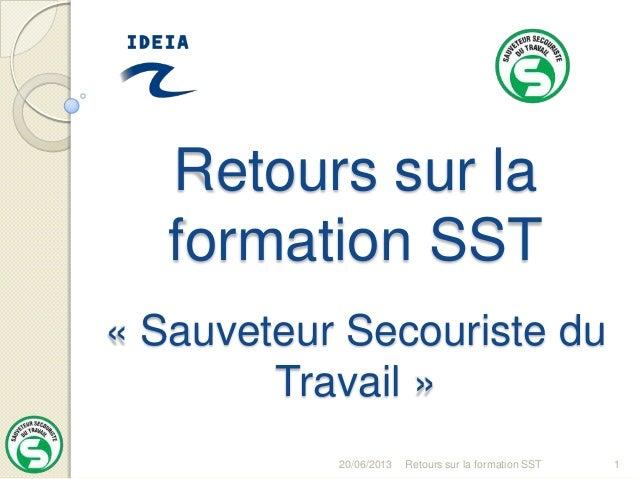 20/06/2013 Retours sur la formation SST 1Retours sur laformation SST« Sauveteur Secouriste duTravail »
