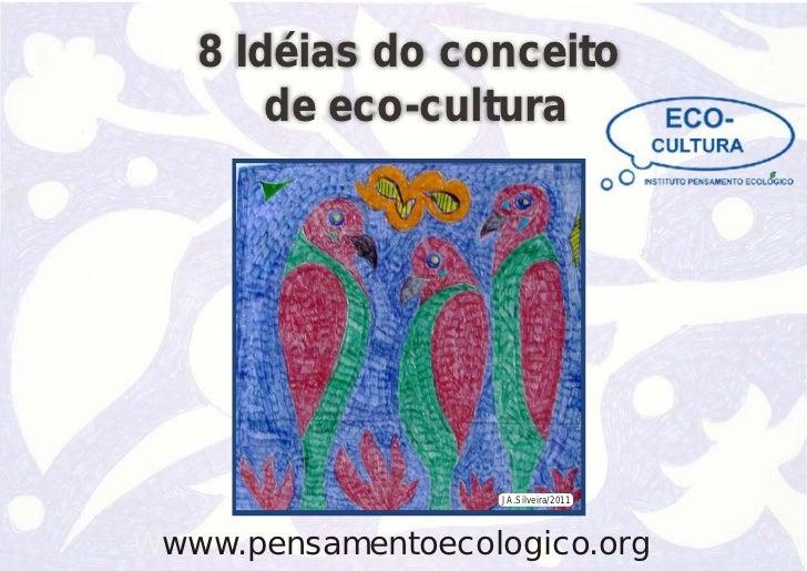 8 Idéias do conceito       de eco-cultura                   JA.Silveira/2011Wwww.pensamentoecologico.org