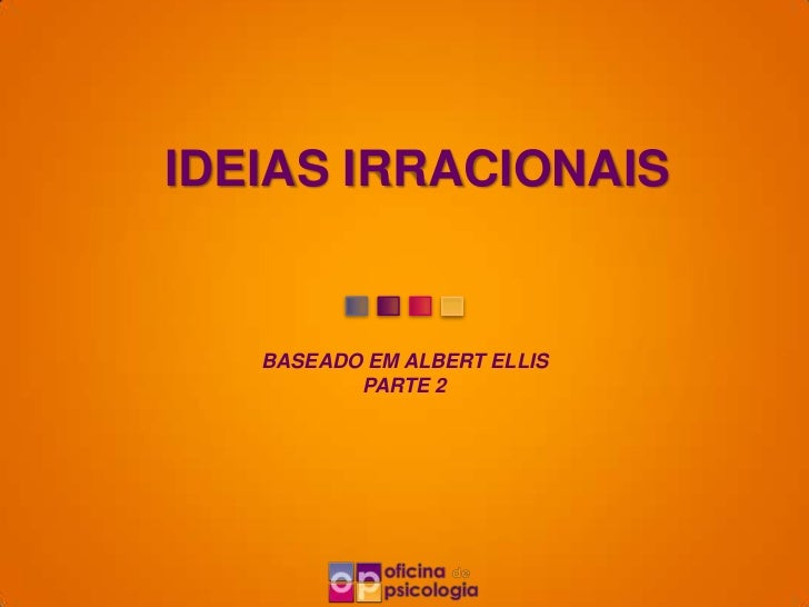 IDEIAS IRRACIONAIS   BASEADO EM ALBERT ELLIS          PARTE 2