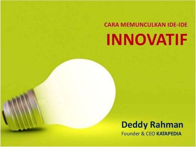 CARA MEMUNCULKAN IDE-IDE INNOVATIF Deddy Rahman Founder & CEO KATAPEDIA