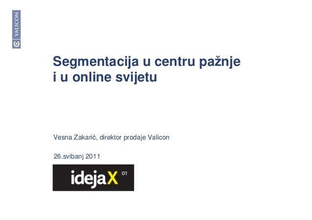 Segmentacija u centru pažnje i u online svijetu 26.svibanj 2011 Vesna Zakarić, direktor prodaje Valicon