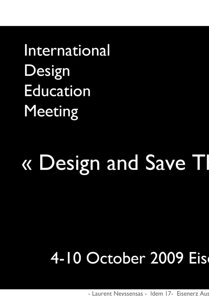 International Design Education Meeting   « Design and Save The World ? ! »        4-10 October 2009 Eisenertz, Austria    ...
