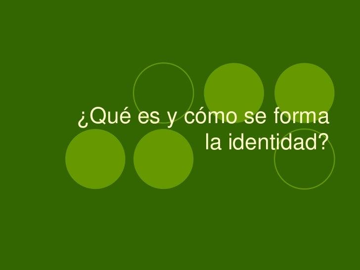 ¿Qué es y cómo se forma            la identidad?