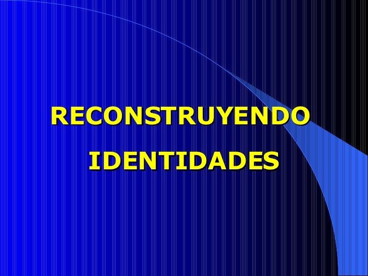 RECONSTRUYENDO  IDENTIDADES