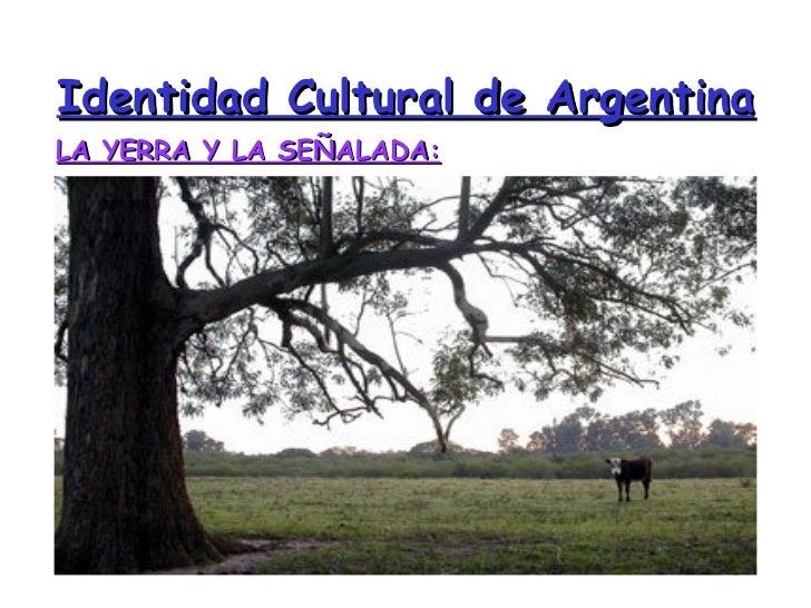 Identidad Cultural de Argentina <ul><li>LA YERRA Y LA SEÑALADA: </li></ul>