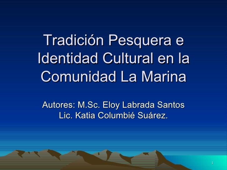 Tradición Pesquera e Identidad Cultural en la Comunidad La Marina Autores: M.Sc. Eloy Labrada Santos Lic. Katia Columbié S...