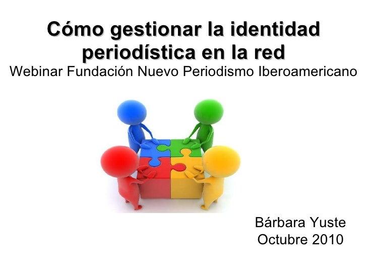 Cómo gestionar la identidad periodística en la red Webinar Fundación Nuevo Periodismo Iberoamericano Bárbara Yuste Octubre...