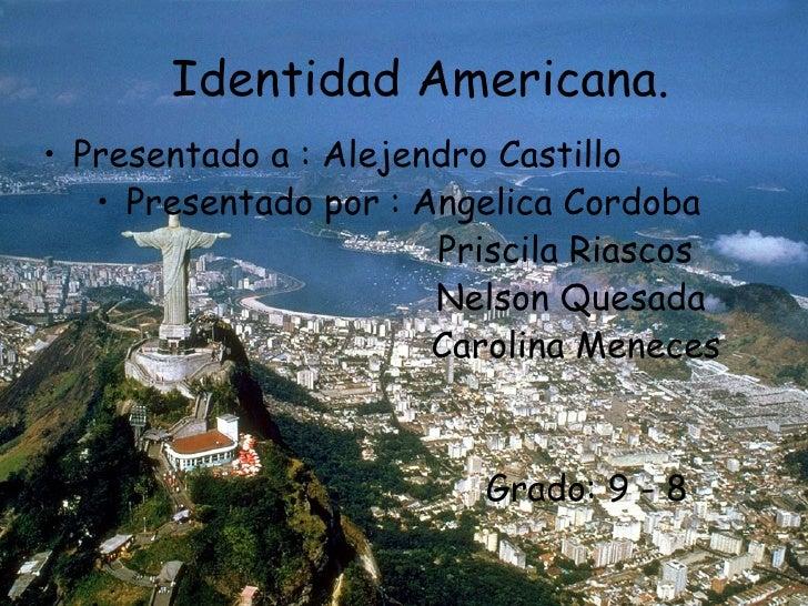 Identidad Americana.• Presentado a : Alejendro Castillo   • Presentado por : Angelica Cordoba                       Prisci...