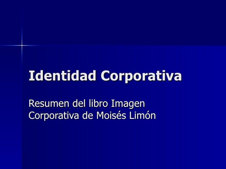 Identidad Corporativa Resumen del libro Imagen Corporativa de Moisés Limón