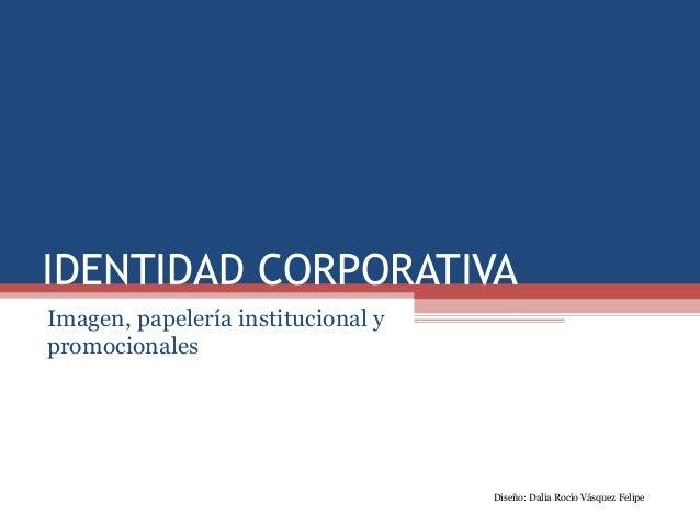 IDENTIDAD CORPORATIVA Imagen, papelería institucional y promocionales Diseño: Dalia Rocío Vásquez Felipe
