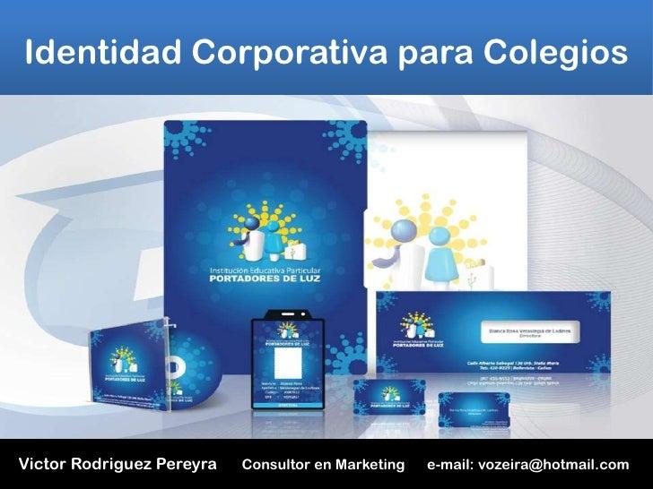 Identidad Corporativa para Colegios     Victor Rodriguez Pereyra   Consultor en Marketing   e-mail: vozeira@yahoo.com
