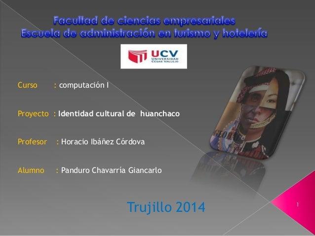 Curso : computación I Proyecto : Identidad cultural de huanchaco Profesor : Horacio Ibáñez Córdova Alumno : Panduro Chavar...