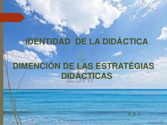 IDENTIDAD DE LA DIDÁCTICA DIMENCIÓN DE LAS ESTRATÉGIAS DIDÁCTICAS K.K.T.