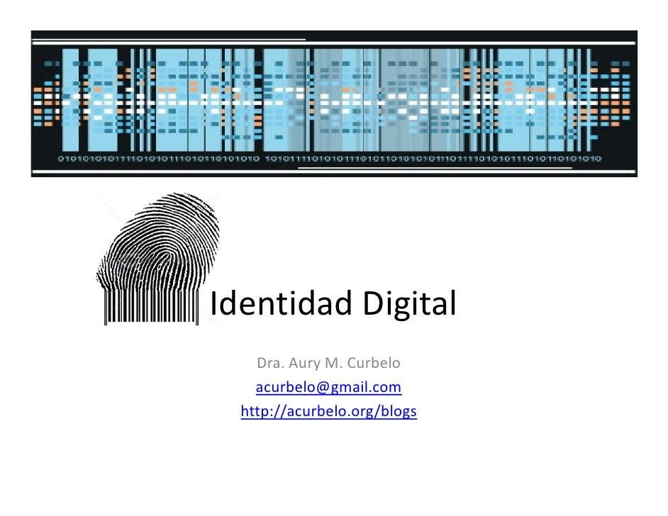Identidad Digital     Dra. Aury M. Curbelo     acurbelo@gmail.com   http://acurbelo.org/blogs