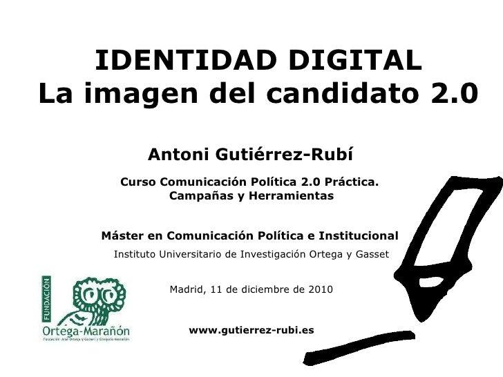 IDENTIDAD DIGITAL La imagen del candidato 2.0   Curso Comunicación Política 2.0 Práctica.  Campañas y Herramientas Máster ...